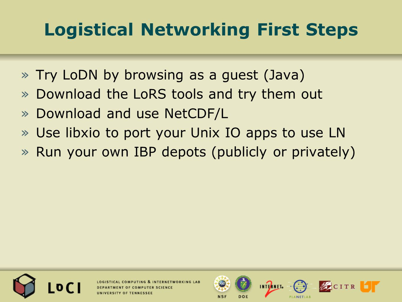 Logistical Networking First Steps »Try LoDN by browsing as a guest (Java) »Download the LoRS tools and try them out »Download and use NetCDF/L »Use libxio to port your Unix IO apps to use LN »Run your own IBP depots (publicly or privately)