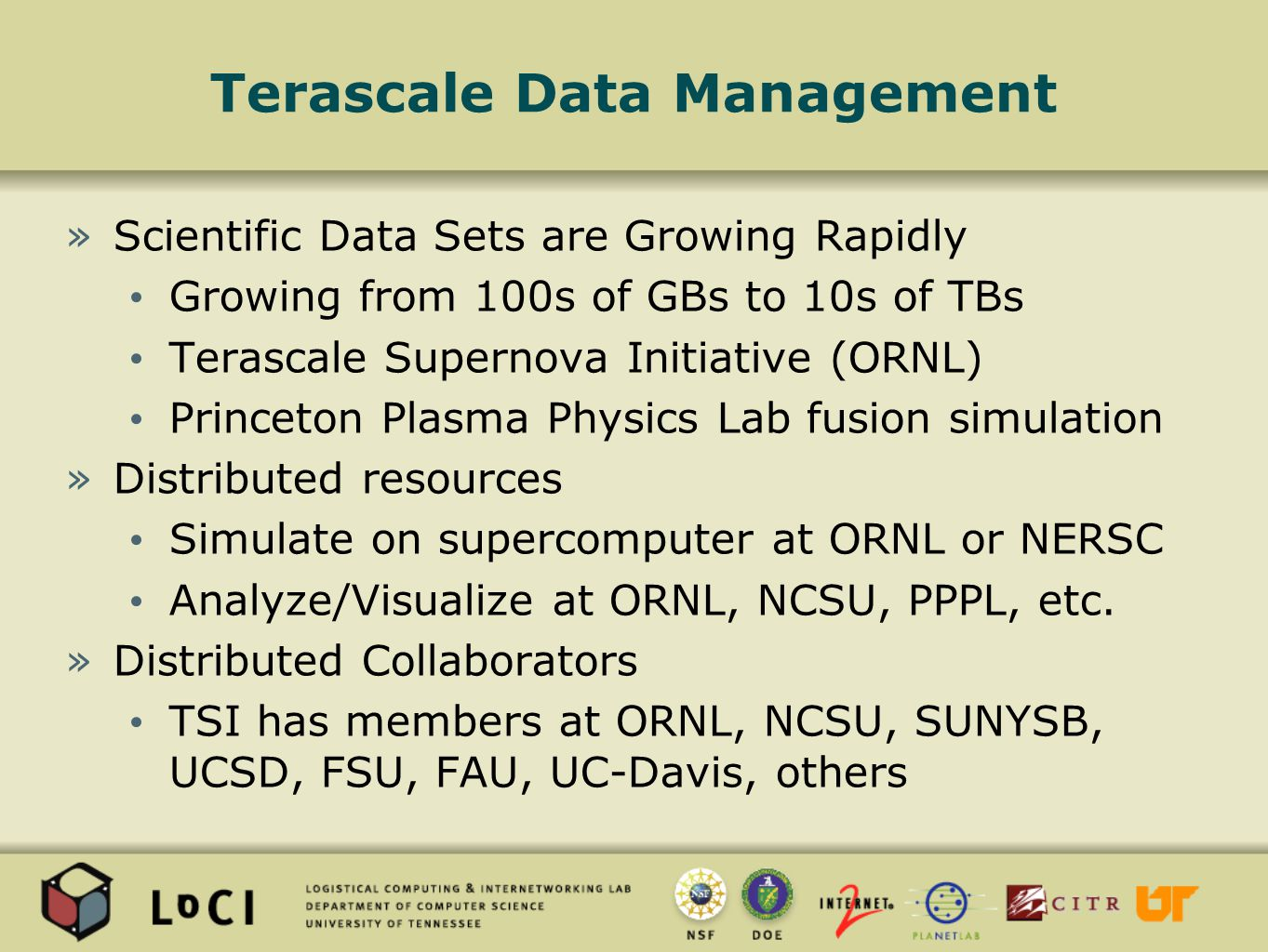 Terascale Data Management »Scientific Data Sets are Growing Rapidly Growing from 100s of GBs to 10s of TBs Terascale Supernova Initiative (ORNL) Princeton Plasma Physics Lab fusion simulation »Distributed resources Simulate on supercomputer at ORNL or NERSC Analyze/Visualize at ORNL, NCSU, PPPL, etc.