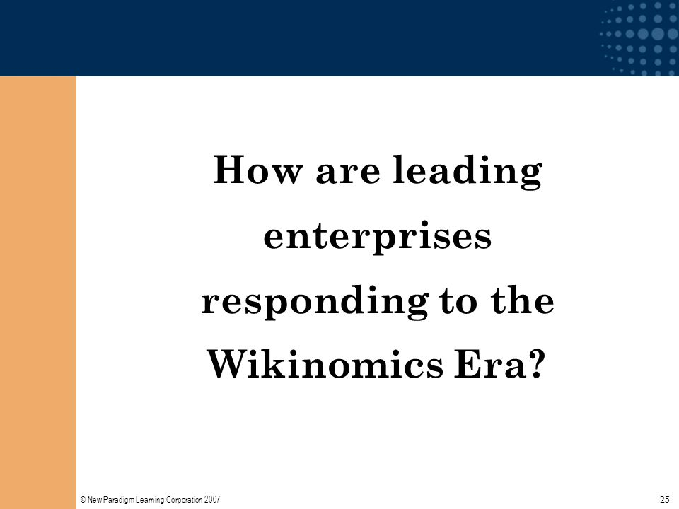 © New Paradigm Learning Corporation 2007 25 How are leading enterprises responding to the Wikinomics Era?