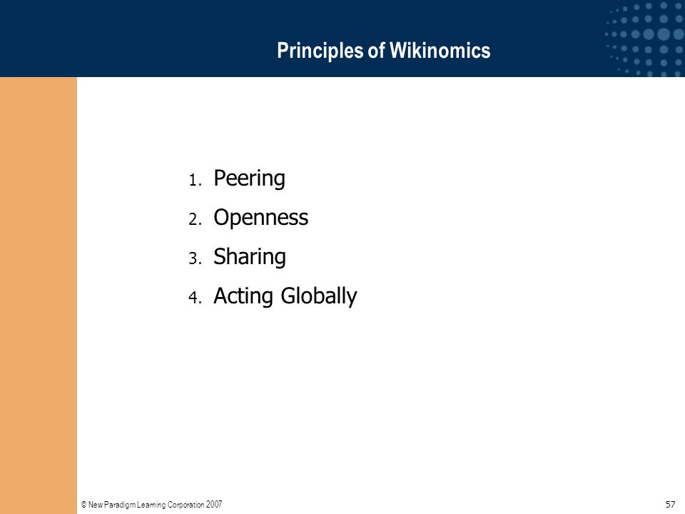 © New Paradigm Learning Corporation 2007 57 Principles of Wikinomics 1. Peering 2. Openness 3. Sharing 4. Acting Globally