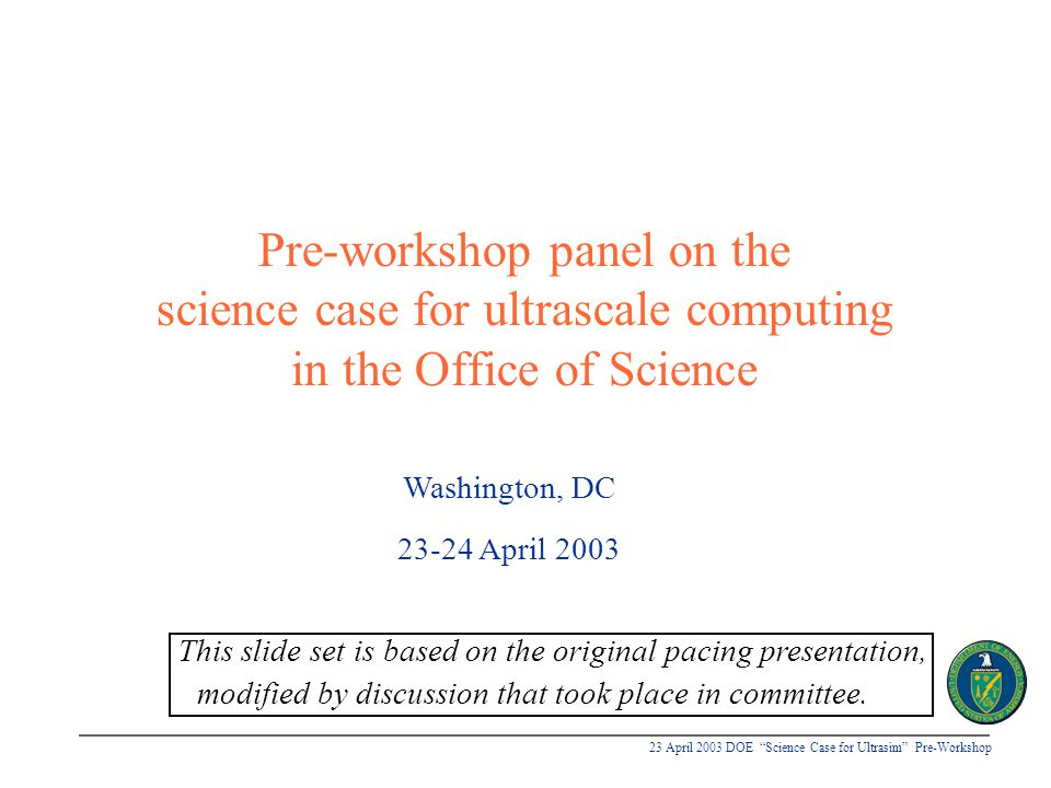 23 April 2003 DOE Science Case for Ultrasim Pre-Workshop Workshop planning Selected plenaries on context and structure Selected plenaries on scientific content and scaling analyses Parallel sessions of breakout groups organized by: u Disciplinary areas (one session, w/approx.
