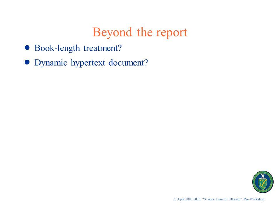 23 April 2003 DOE Science Case for Ultrasim Pre-Workshop Beyond the report Book-length treatment.