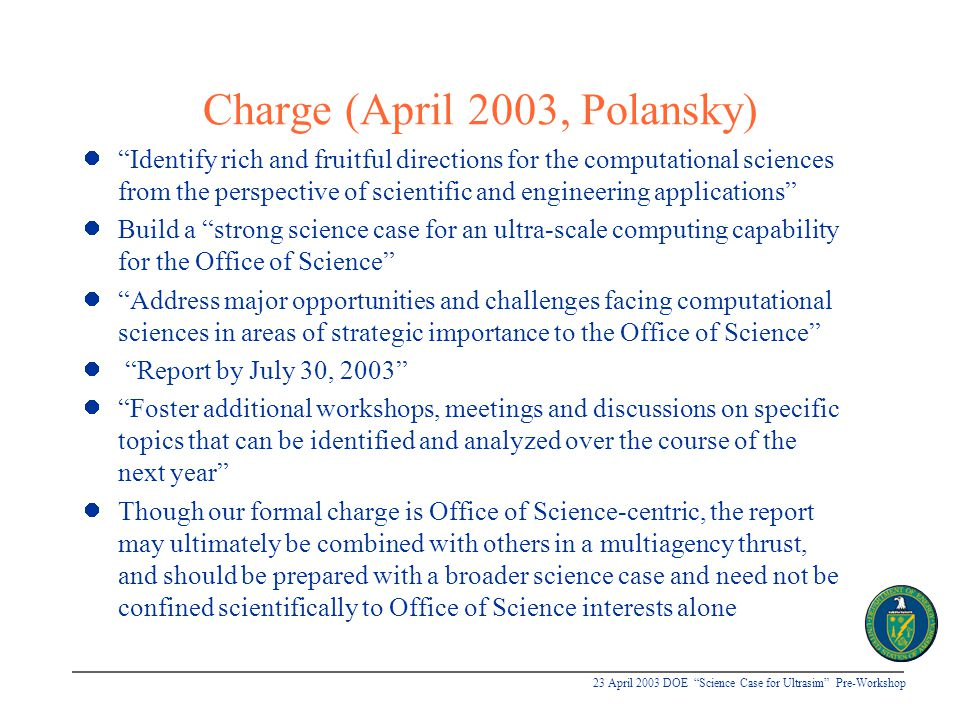 23 April 2003 DOE Science Case for Ultrasim Pre-Workshop Antecedents 1982: Large Scale Computing in Science and Engineering (convened by NSB) u Four major recommendations: n Increase access to regularly upgraded supercomputing facilities via high bandwidth networks n Increase research in computational mathematics, software, and algorithms n Train people in scientific computing n Invest in research on new supercomputer systems u Led to establishment of NSF supercomputer centers interconnected by high speed network, in 1984