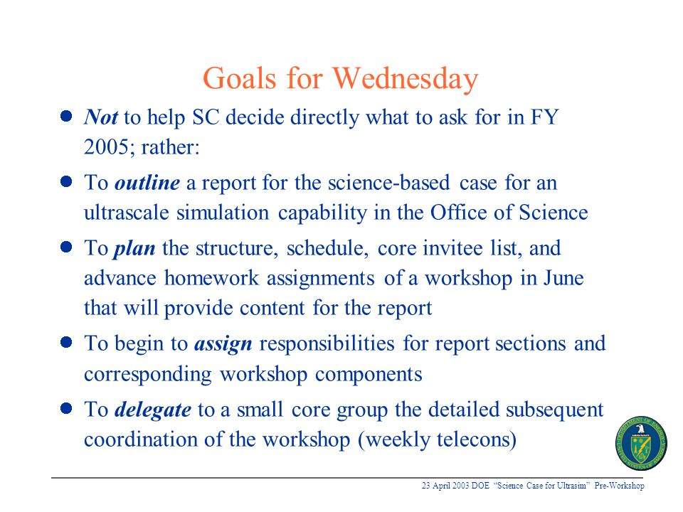 """23 April 2003 DOE """"Science Case for Ultrasim"""" Pre-Workshop Goals for Wednesday Not to help SC decide directly what to ask for in FY 2005; rather: To o"""