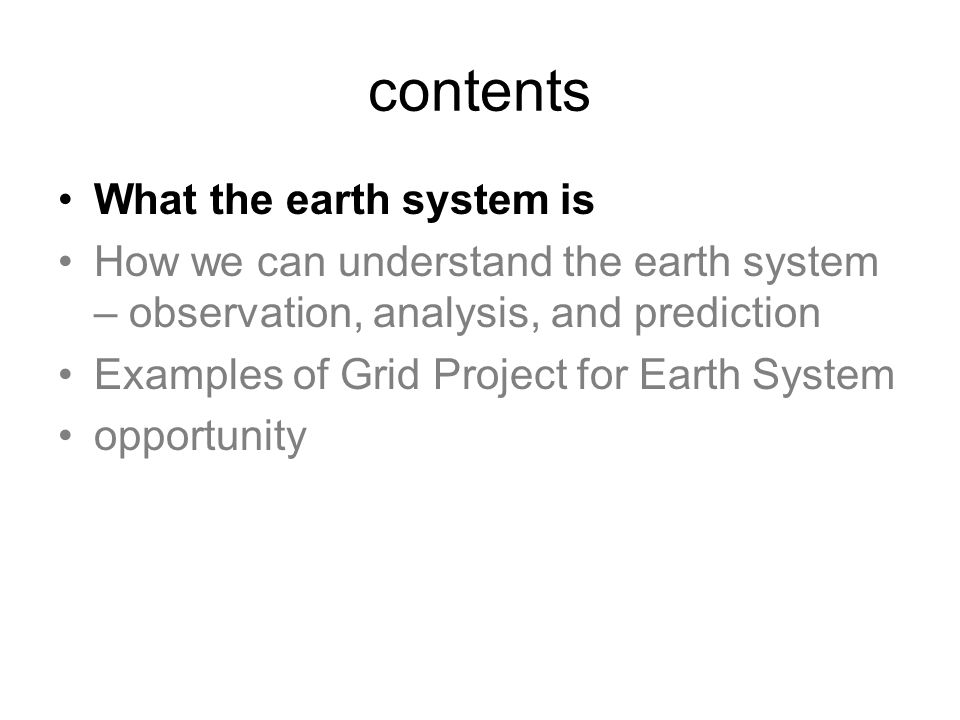 contents What the earth system is How we can understand the earth system – observation, analysis, and prediction Examples of Grid Project for Earth System opportunity