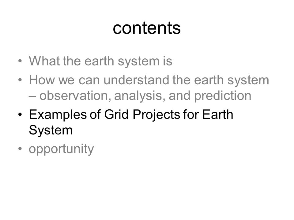 contents What the earth system is How we can understand the earth system – observation, analysis, and prediction Examples of Grid Projects for Earth System opportunity