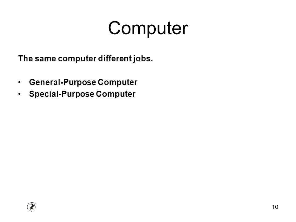 10 Computer The same computer different jobs. General-Purpose Computer Special-Purpose Computer
