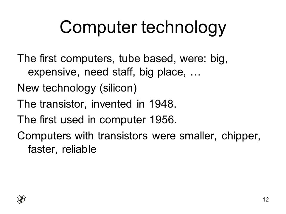 12 Computer technology The first computers, tube based, were: big, expensive, need staff, big place, … New technology (silicon) The transistor, invent