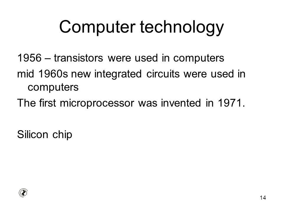 14 Computer technology 1956 – transistors were used in computers mid 1960s new integrated circuits were used in computers The first microprocessor was