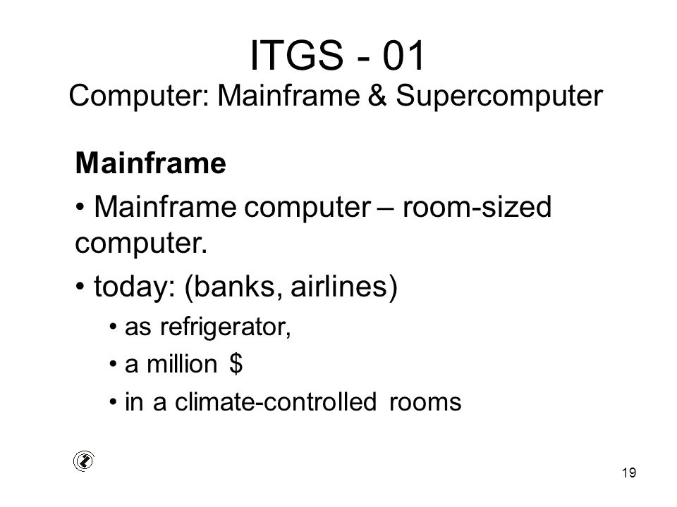 19 ITGS - 01 Mainframe Mainframe computer – room-sized computer.