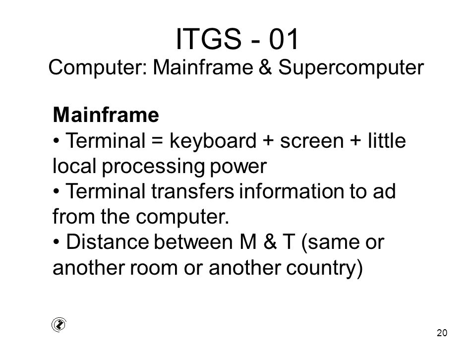 20 ITGS - 01 Mainframe Terminal = keyboard + screen + little local processing power Terminal transfers information to ad from the computer.