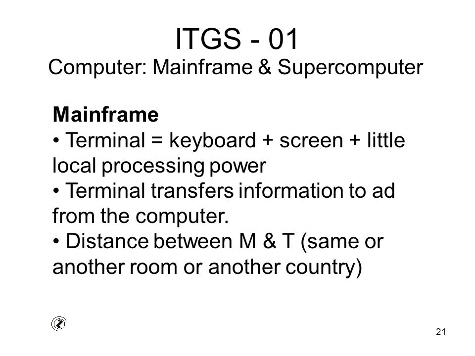 21 ITGS - 01 Mainframe Terminal = keyboard + screen + little local processing power Terminal transfers information to ad from the computer.
