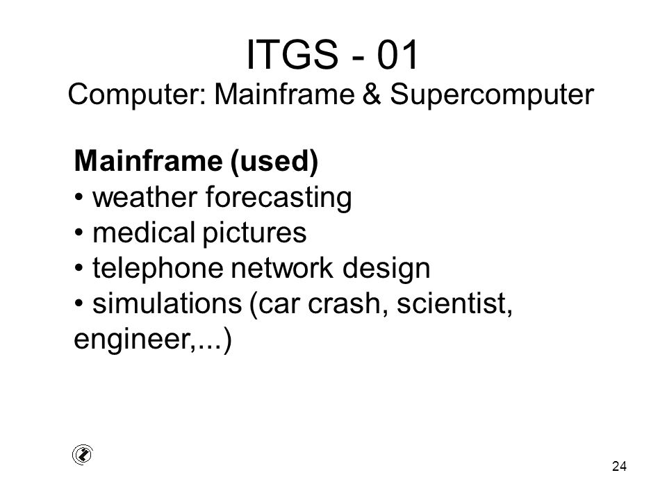 24 ITGS - 01 Mainframe (used) weather forecasting medical pictures telephone network design simulations (car crash, scientist, engineer,...) Computer: Mainframe & Supercomputer