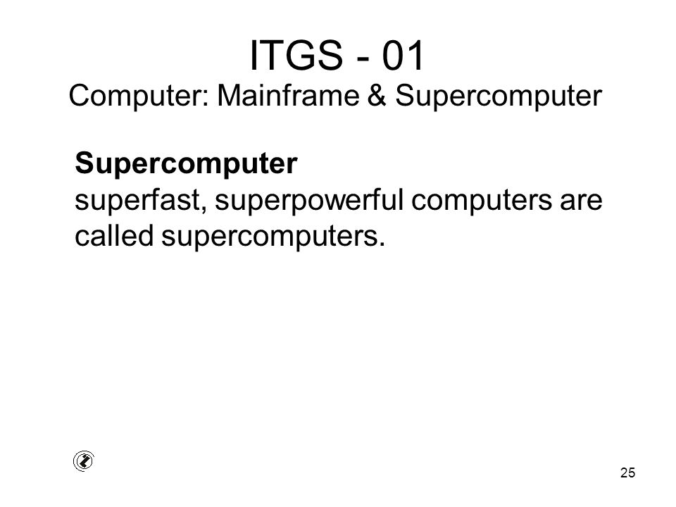 25 ITGS - 01 Supercomputer superfast, superpowerful computers are called supercomputers.
