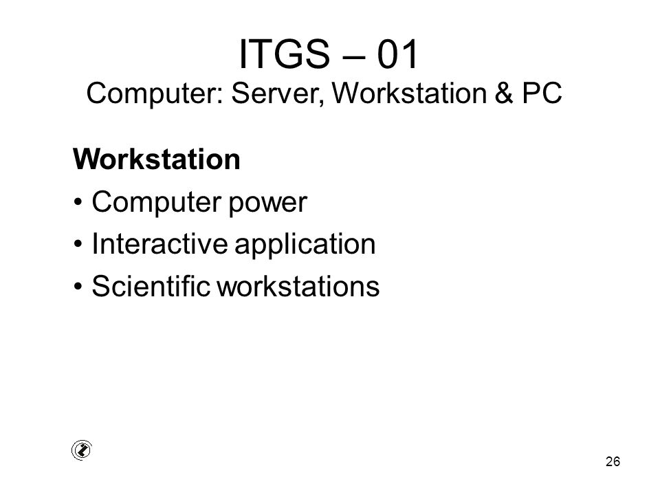 26 ITGS – 01 Workstation Computer power Interactive application Scientific workstations Computer: Server, Workstation & PC