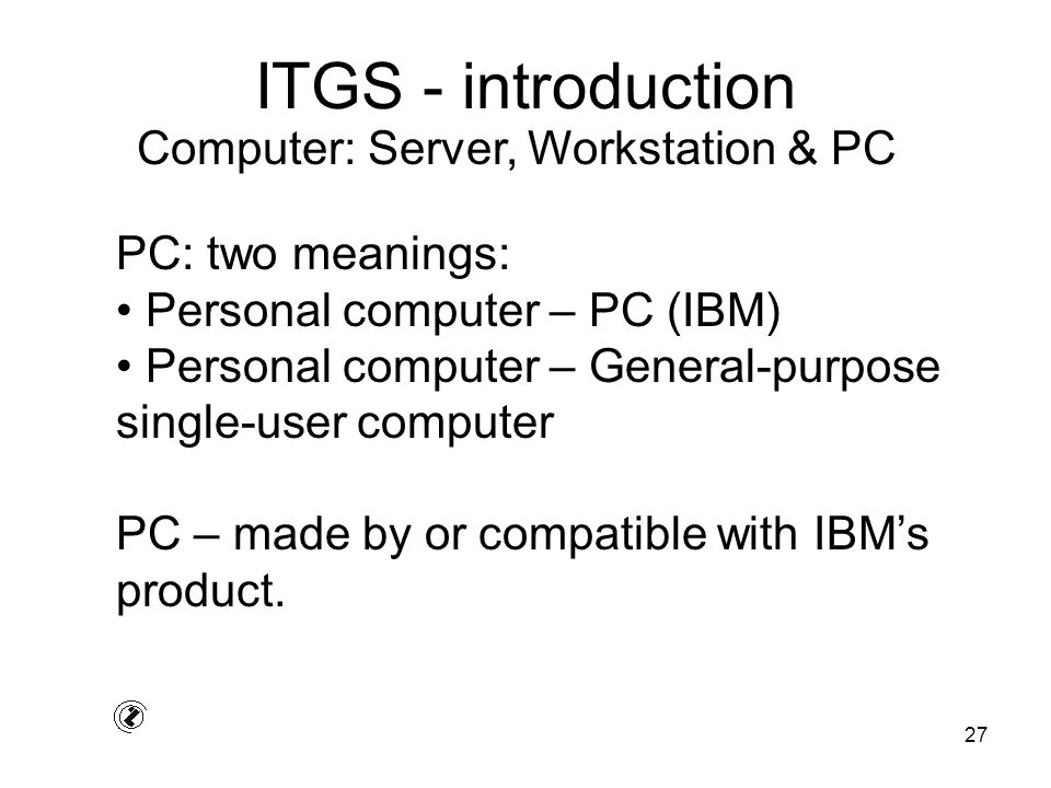 27 ITGS - introduction PC: two meanings: Personal computer – PC (IBM) Personal computer – General-purpose single-user computer PC – made by or compati