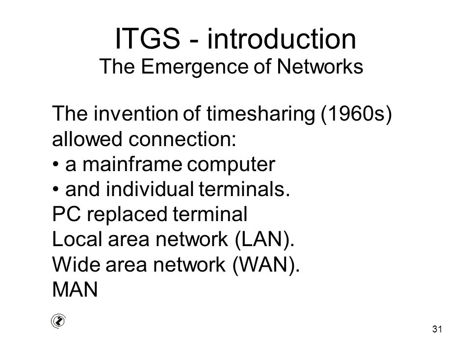 31 ITGS - introduction The invention of timesharing (1960s) allowed connection: a mainframe computer and individual terminals. PC replaced terminal Lo