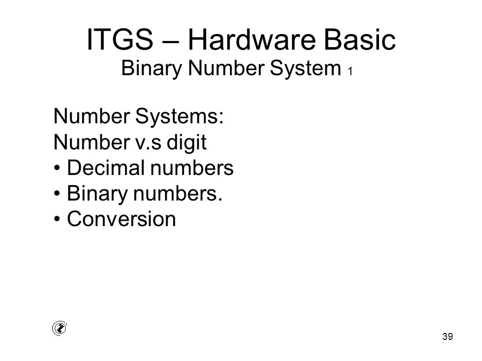 39 ITGS – Hardware Basic Number Systems: Number v.s digit Decimal numbers Binary numbers. Conversion Binary Number System 1