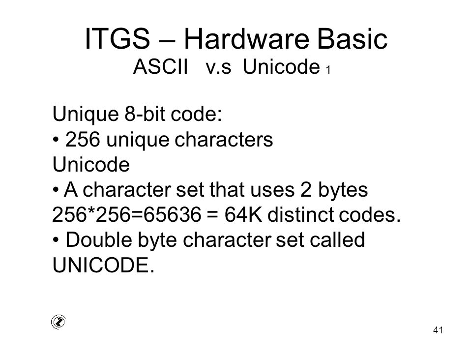 41 ITGS – Hardware Basic Unique 8-bit code: 256 unique characters Unicode A character set that uses 2 bytes 256*256=65636 = 64K distinct codes.