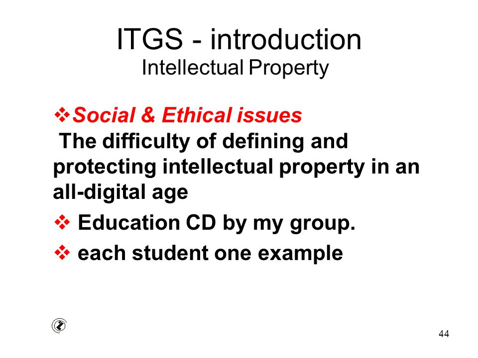 44 ITGS - introduction  Social & Ethical issues The difficulty of defining and protecting intellectual property in an all-digital age  Education CD by my group.