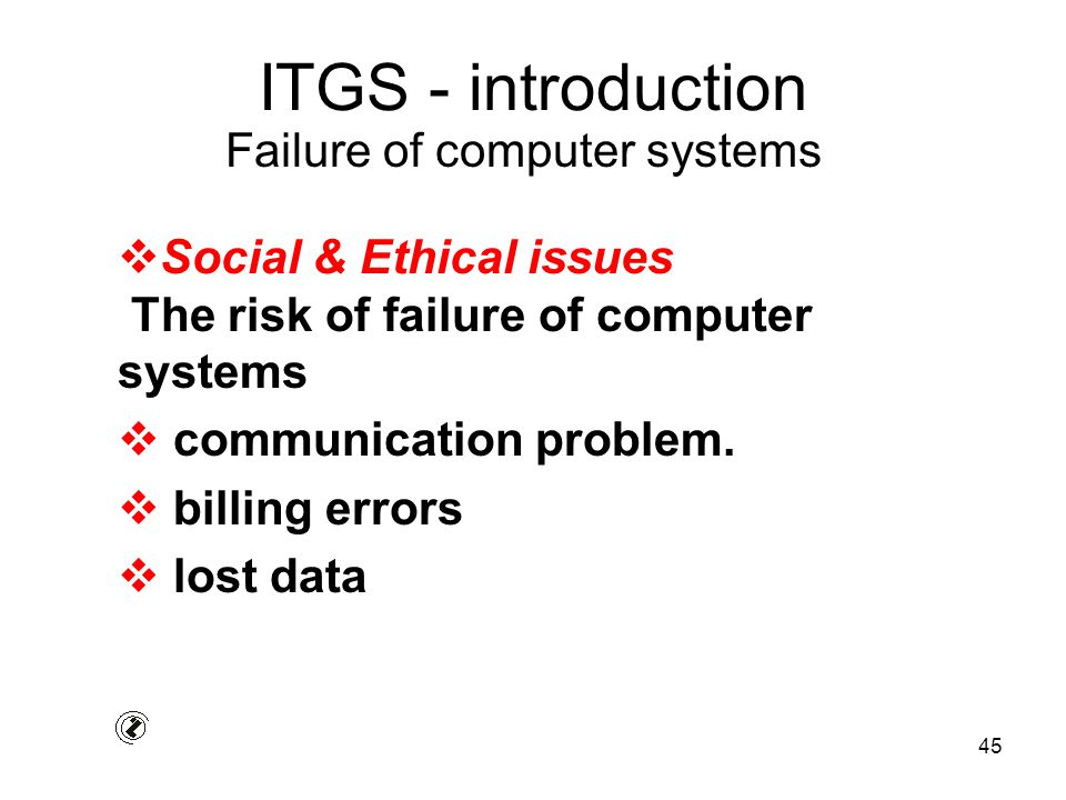 45 ITGS - introduction  Social & Ethical issues The risk of failure of computer systems  communication problem.  billing errors  lost data Failure
