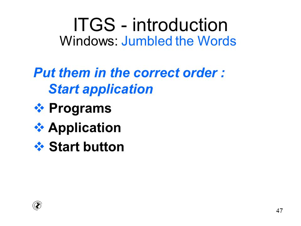 47 ITGS - introduction Put them in the correct order : Start application  Programs  Application  Start button Windows: Jumbled the Words