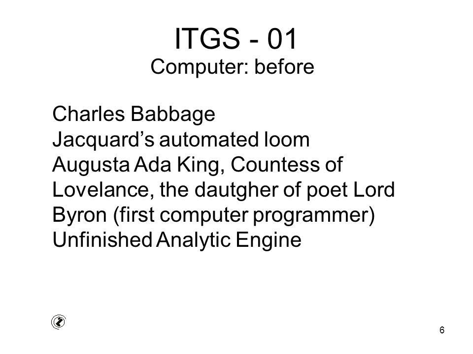6 ITGS - 01 Charles Babbage Jacquard's automated loom Augusta Ada King, Countess of Lovelance, the dautgher of poet Lord Byron (first computer programmer) Unfinished Analytic Engine Computer: before