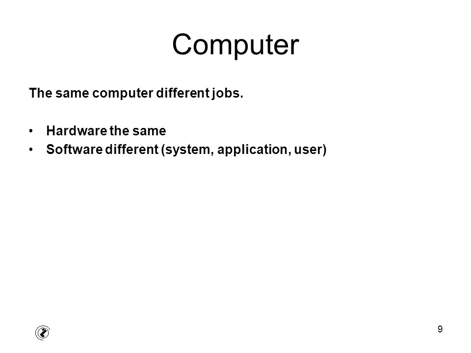 9 Computer The same computer different jobs. Hardware the same Software different (system, application, user)