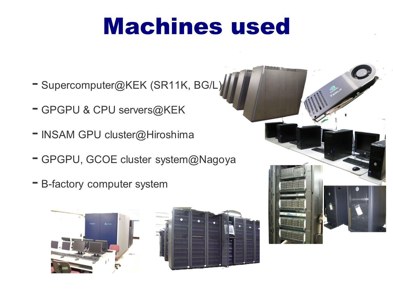 Machines used - Supercomputer@KEK (SR11K, BG/L) - GPGPU & CPU servers@KEK - INSAM GPU cluster@Hiroshima - GPGPU, GCOE cluster system@Nagoya - B-factory computer system