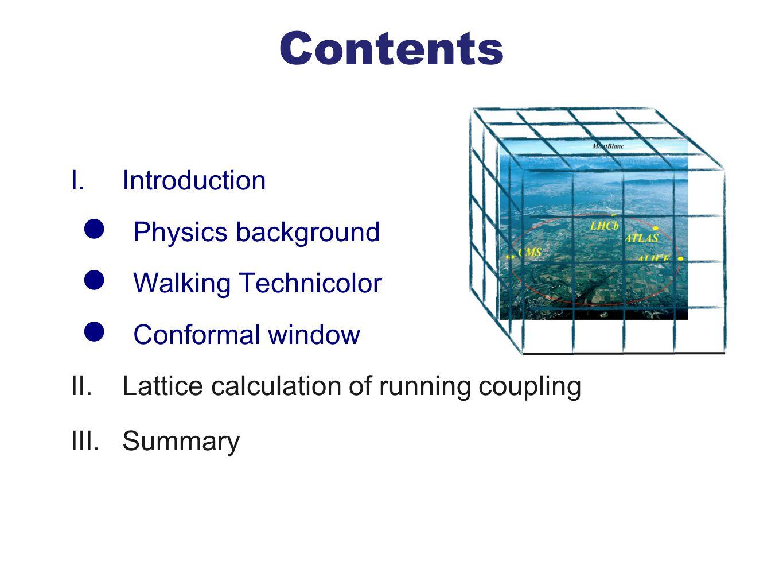 Contents I. Introduction Physics background Walking Technicolor Conformal window II. Lattice calculation of running coupling III. Summary
