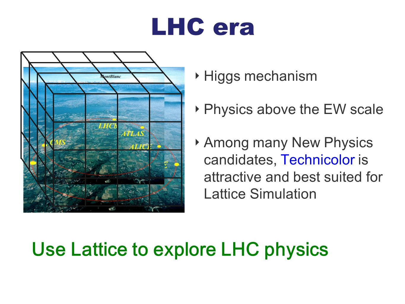 LHC era Use Lattice to explore LHC physics ‣ Higgs mechanism ‣ Physics above the EW scale ‣ Among many New Physics candidates, Technicolor is attracti