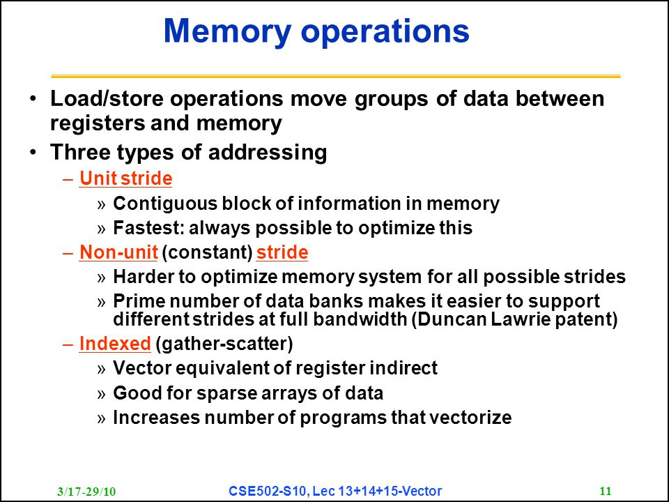 3/17-29/10 CSE502-S10, Lec 13+14+15-Vector 11 Memory operations Load/store operations move groups of data between registers and memory Three types of
