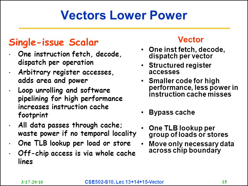 3/17-29/10 CSE502-S10, Lec 13+14+15-Vector 15 Vectors Lower Power Vector One inst fetch, decode, dispatch per vector Structured register accesses Smaller code for high performance, less power in instruction cache misses Bypass cache One TLB lookup per group of loads or stores Move only necessary data across chip boundary Single-issue Scalar One instruction fetch, decode, dispatch per operation Arbitrary register accesses, adds area and power Loop unrolling and software pipelining for high performance increases instruction cache footprint All data passes through cache; waste power if no temporal locality One TLB lookup per load or store Off-chip access is via whole cache lines