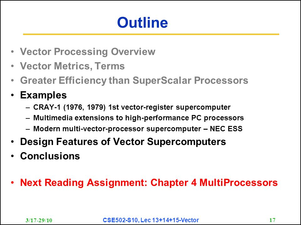 3/17-29/10 CSE502-S10, Lec 13+14+15-Vector 17 Outline Vector Processing Overview Vector Metrics, Terms Greater Efficiency than SuperScalar Processors Examples –CRAY-1 (1976, 1979) 1st vector-register supercomputer –Multimedia extensions to high-performance PC processors –Modern multi-vector-processor supercomputer – NEC ESS Design Features of Vector Supercomputers Conclusions Next Reading Assignment: Chapter 4 MultiProcessors