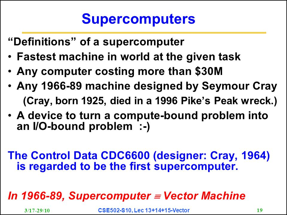 "3/17-29/10 CSE502-S10, Lec 13+14+15-Vector 19 Supercomputers ""Definitions"" of a supercomputer Fastest machine in world at the given task Any computer"