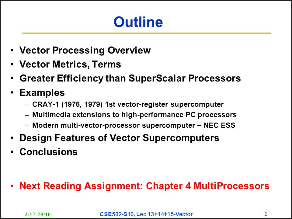 3/17-29/10 CSE502-S10, Lec 13+14+15-Vector 2 Outline Vector Processing Overview Vector Metrics, Terms Greater Efficiency than SuperScalar Processors Examples –CRAY-1 (1976, 1979) 1st vector-register supercomputer –Multimedia extensions to high-performance PC processors –Modern multi-vector-processor supercomputer – NEC ESS Design Features of Vector Supercomputers Conclusions Next Reading Assignment: Chapter 4 MultiProcessors