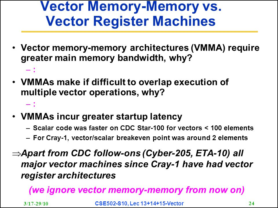 3/17-29/10 CSE502-S10, Lec 13+14+15-Vector 24 Vector Memory-Memory vs. Vector Register Machines Vector memory-memory architectures (VMMA) require grea