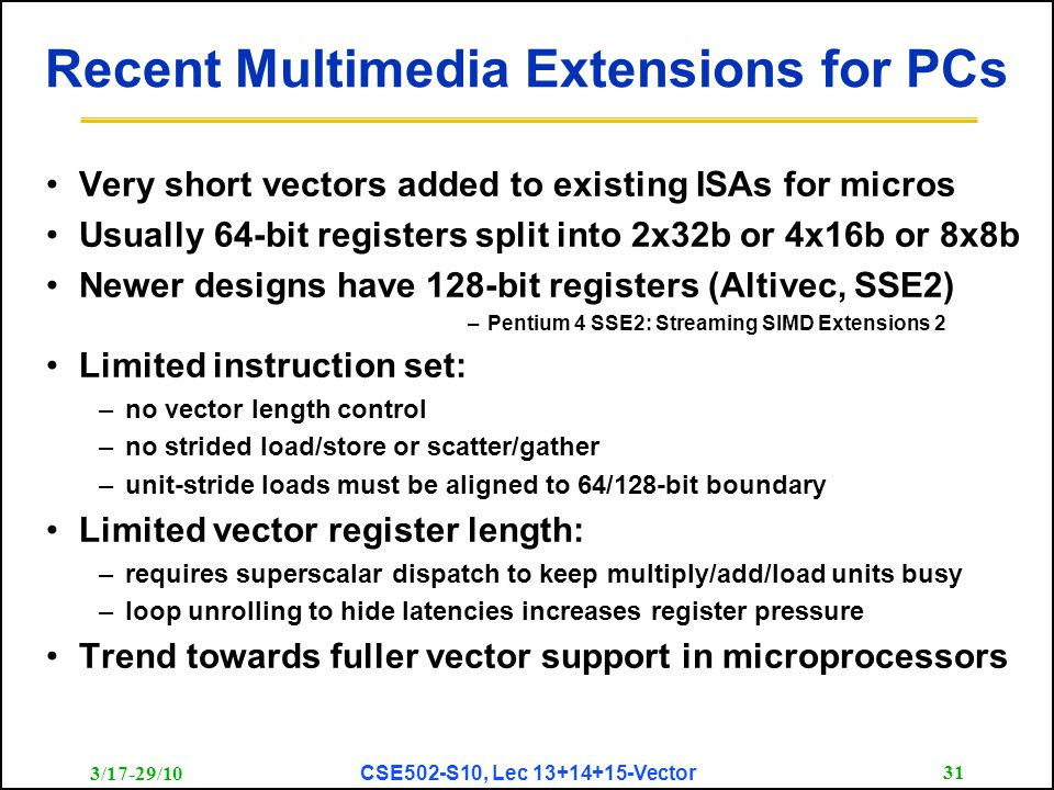 3/17-29/10 CSE502-S10, Lec 13+14+15-Vector 31 Recent Multimedia Extensions for PCs Very short vectors added to existing ISAs for micros Usually 64-bit registers split into 2x32b or 4x16b or 8x8b Newer designs have 128-bit registers (Altivec, SSE2) –Pentium 4 SSE2: Streaming SIMD Extensions 2 Limited instruction set: –no vector length control –no strided load/store or scatter/gather –unit-stride loads must be aligned to 64/128-bit boundary Limited vector register length: –requires superscalar dispatch to keep multiply/add/load units busy –loop unrolling to hide latencies increases register pressure Trend towards fuller vector support in microprocessors