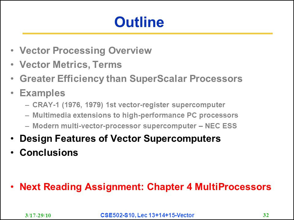 3/17-29/10 CSE502-S10, Lec 13+14+15-Vector 32 Outline Vector Processing Overview Vector Metrics, Terms Greater Efficiency than SuperScalar Processors