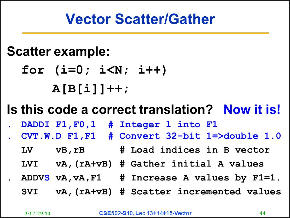 3/17-29/10 CSE502-S10, Lec 13+14+15-Vector 44 Vector Scatter/Gather Scatter example: for (i=0; i<N; i++) A[B[i]]++; Is this code a correct translation.