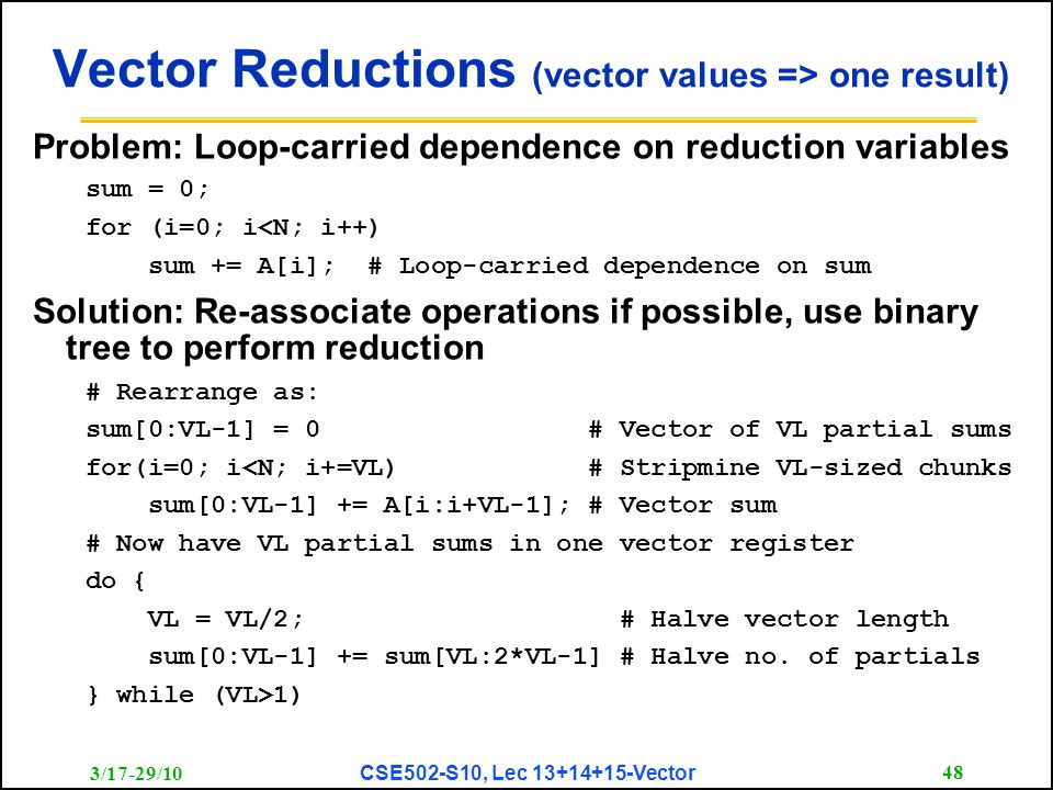 3/17-29/10 CSE502-S10, Lec 13+14+15-Vector 48 Vector Reductions (vector values => one result) Problem: Loop-carried dependence on reduction variables sum = 0; for (i=0; i<N; i++) sum += A[i]; # Loop-carried dependence on sum Solution: Re-associate operations if possible, use binary tree to perform reduction # Rearrange as: sum[0:VL-1] = 0 # Vector of VL partial sums for(i=0; i<N; i+=VL) # Stripmine VL-sized chunks sum[0:VL-1] += A[i:i+VL-1]; # Vector sum # Now have VL partial sums in one vector register do { VL = VL/2; # Halve vector length sum[0:VL-1] += sum[VL:2*VL-1] # Halve no.