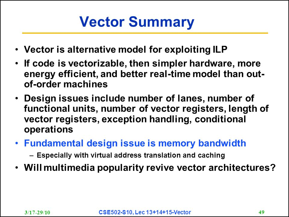 3/17-29/10 CSE502-S10, Lec 13+14+15-Vector 49 Vector Summary Vector is alternative model for exploiting ILP If code is vectorizable, then simpler hard