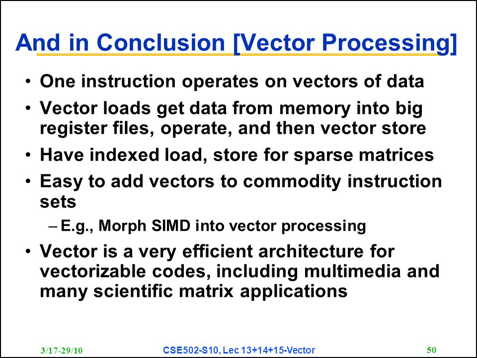 3/17-29/10 CSE502-S10, Lec 13+14+15-Vector 50 And in Conclusion [Vector Processing] One instruction operates on vectors of data Vector loads get data from memory into big register files, operate, and then vector store Have indexed load, store for sparse matrices Easy to add vectors to commodity instruction sets –E.g., Morph SIMD into vector processing Vector is a very efficient architecture for vectorizable codes, including multimedia and many scientific matrix applications
