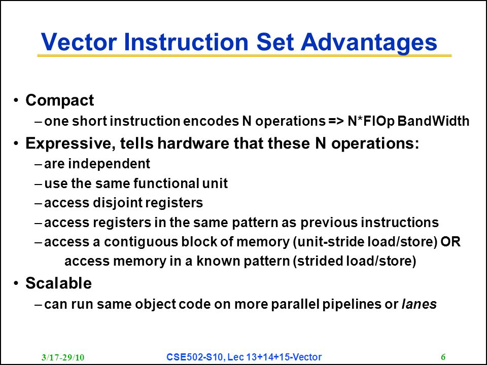 3/17-29/10 CSE502-S10, Lec 13+14+15-Vector 6 Vector Instruction Set Advantages Compact –one short instruction encodes N operations => N*FlOp BandWidth Expressive, tells hardware that these N operations: –are independent –use the same functional unit –access disjoint registers –access registers in the same pattern as previous instructions –access a contiguous block of memory (unit-stride load/store) OR access memory in a known pattern (strided load/store) Scalable –can run same object code on more parallel pipelines or lanes