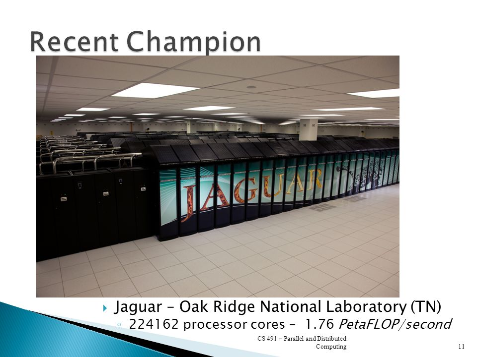  Jaguar – Oak Ridge National Laboratory (TN) ◦ 224162 processor cores – 1.76 PetaFLOP/second CS 491 – Parallel and Distributed Computing11