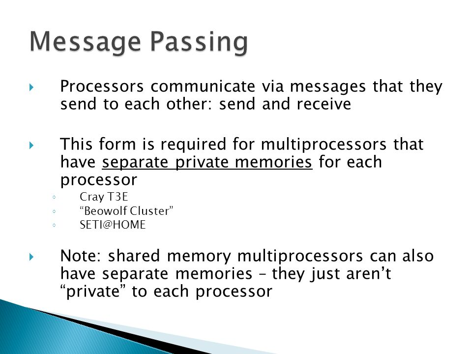  Processors communicate via messages that they send to each other: send and receive  This form is required for multiprocessors that have separate pr