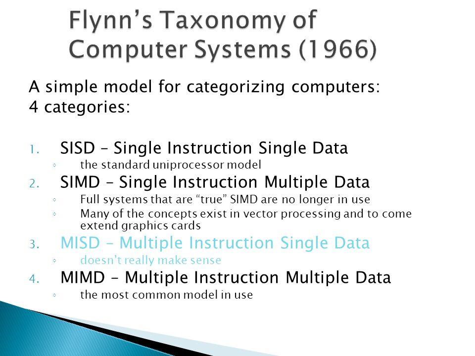 A simple model for categorizing computers: 4 categories: 1. SISD – Single Instruction Single Data ◦ the standard uniprocessor model 2. SIMD – Single I
