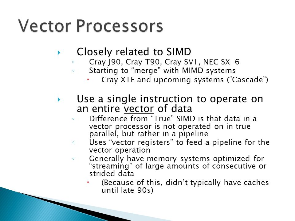 """ Closely related to SIMD ◦ Cray J90, Cray T90, Cray SV1, NEC SX-6 ◦ Starting to """"merge"""" with MIMD systems  Cray X1E and upcoming systems (""""Cascade"""")"""
