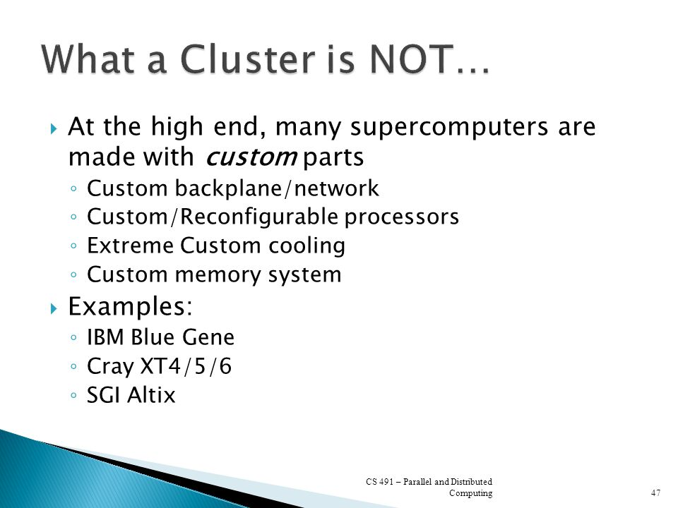  At the high end, many supercomputers are made with custom parts ◦ Custom backplane/network ◦ Custom/Reconfigurable processors ◦ Extreme Custom cooli