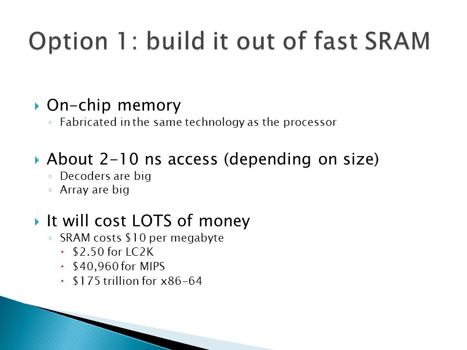  On-chip memory ◦ Fabricated in the same technology as the processor  About 2-10 ns access (depending on size) ◦ Decoders are big ◦ Array are big 